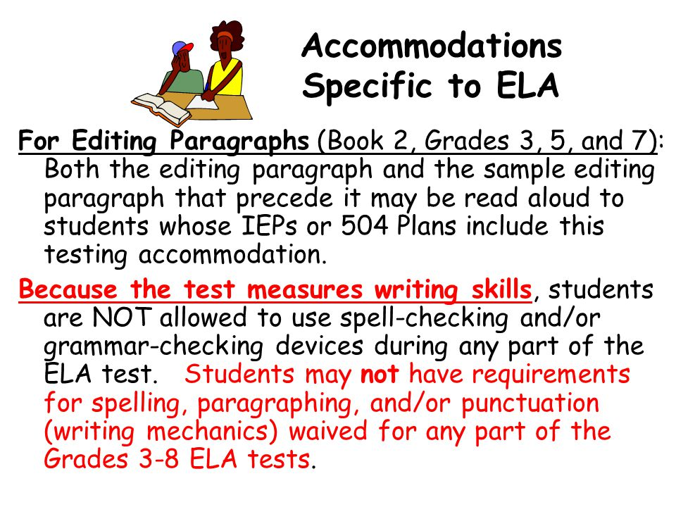 Accommodations Specific to ELA For Editing Paragraphs (Book 2, Grades 3, 5, and 7): Both the editing paragraph and the sample editing paragraph that precede it may be read aloud to students whose IEPs or 504 Plans include this testing accommodation.
