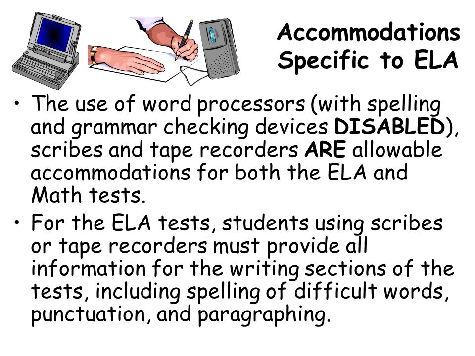 Accommodations Specific to ELA The use of word processors (with spelling and grammar checking devices DISABLED), scribes and tape recorders ARE allowable accommodations for both the ELA and Math tests.