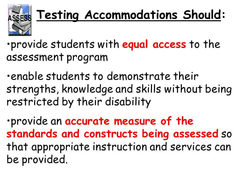 Testing Accommodations Should: provide students with equal access to the assessment program enable students to demonstrate their strengths, knowledge and skills without being restricted by their disability provide an accurate measure of the standards and constructs being assessed so that appropriate instruction and services can be provided.