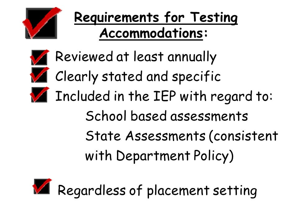 Requirements for Testing Accommodations: Reviewed at least annually Clearly stated and specific Included in the IEP with regard to: School based assessments State Assessments (consistent with Department Policy) Regardless of placement setting