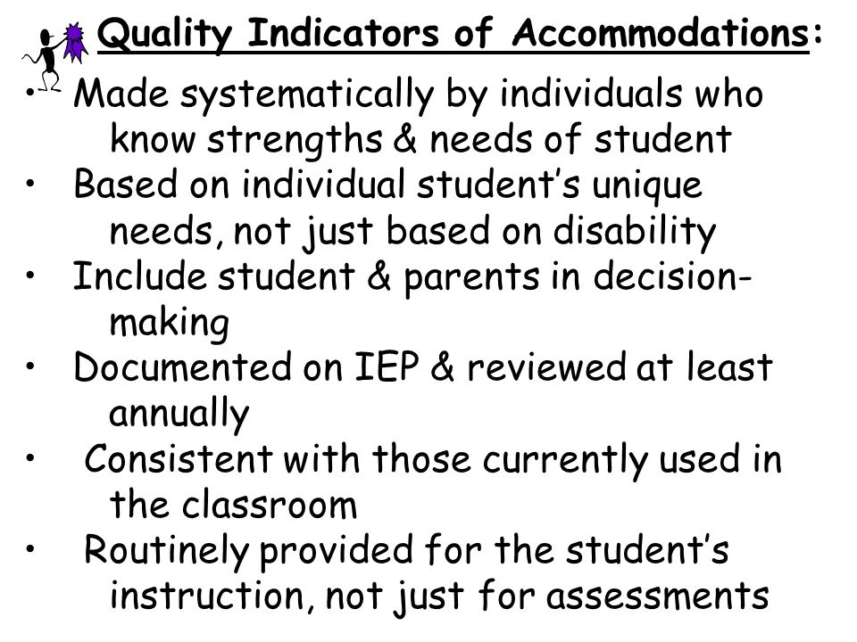Quality Indicators of Accommodations: Made systematically by individuals who know strengths & needs of student Based on individual student's unique needs, not just based on disability Include student & parents in decision- making Documented on IEP & reviewed at least annually Consistent with those currently used in the classroom Routinely provided for the student's instruction, not just for assessments