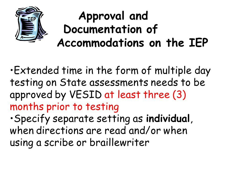 Approval and Documentation of Accommodations on the IEP Extended time in the form of multiple day testing on State assessments needs to be approved by VESID at least three (3) months prior to testing Specify separate setting as individual, when directions are read and/or when using a scribe or braillewriter IEP