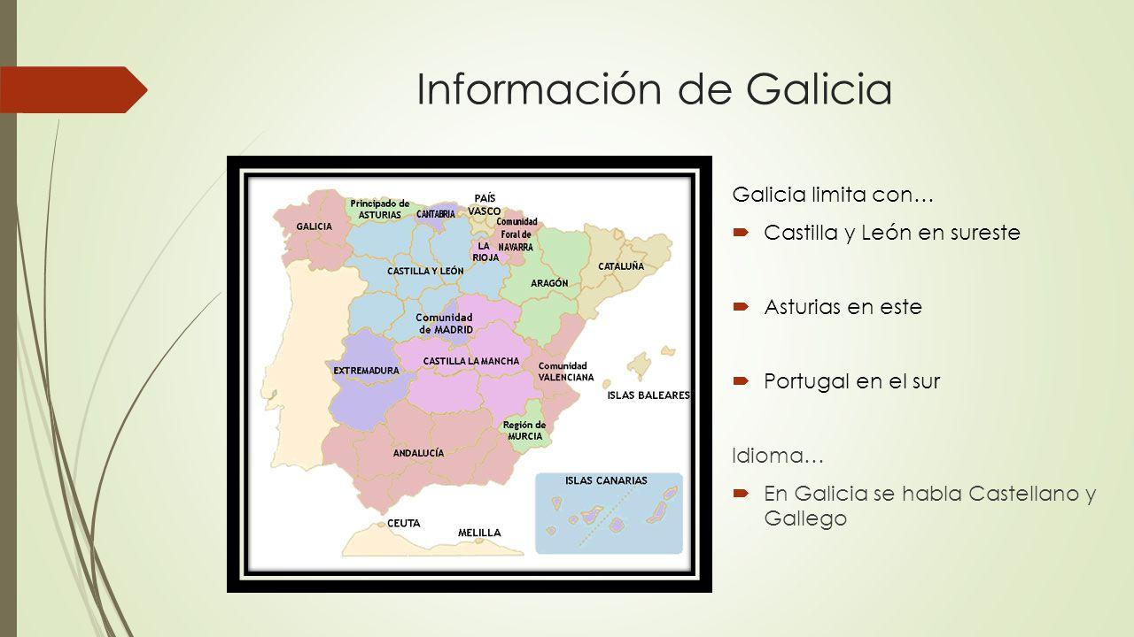 Información de Galicia Galicia limita con…  Castilla y León en sureste  Asturias en este  Portugal en el sur Idioma…  En Galicia se habla Castellano y Gallego