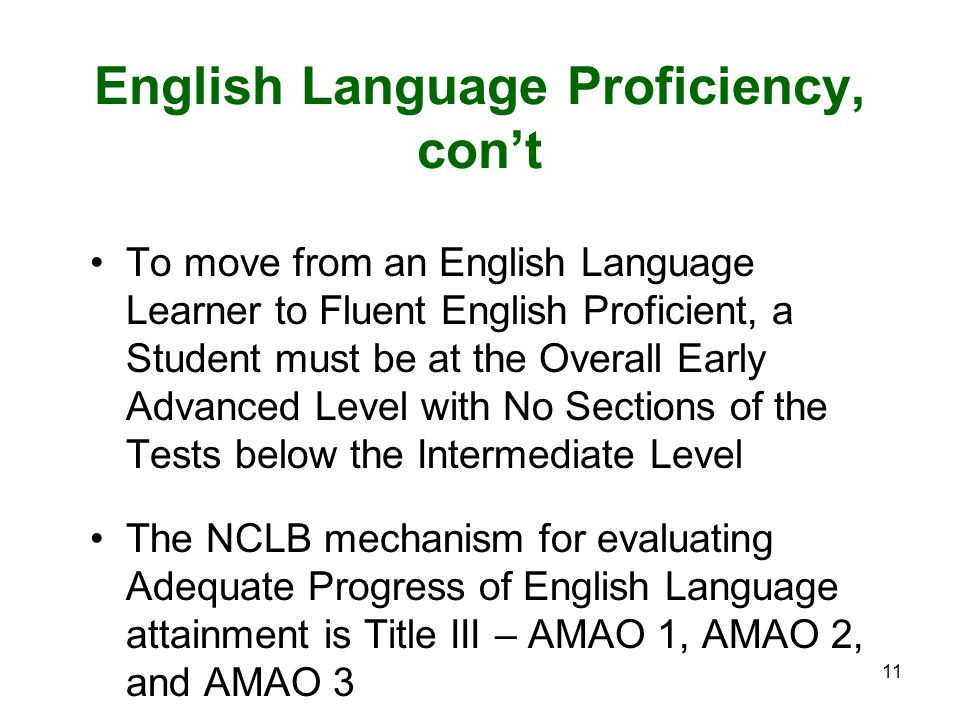11 English Language Proficiency, con't To move from an English Language Learner to Fluent English Proficient, a Student must be at the Overall Early Advanced Level with No Sections of the Tests below the Intermediate Level The NCLB mechanism for evaluating Adequate Progress of English Language attainment is Title III – AMAO 1, AMAO 2, and AMAO 3
