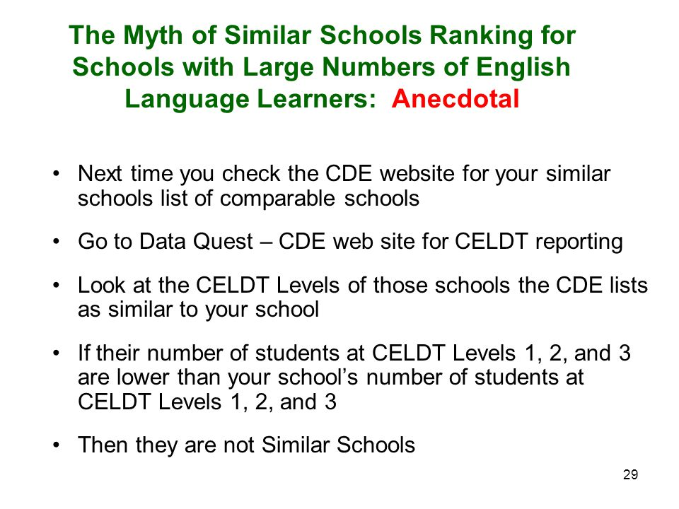 29 The Myth of Similar Schools Ranking for Schools with Large Numbers of English Language Learners: Anecdotal Next time you check the CDE website for your similar schools list of comparable schools Go to Data Quest – CDE web site for CELDT reporting Look at the CELDT Levels of those schools the CDE lists as similar to your school If their number of students at CELDT Levels 1, 2, and 3 are lower than your school's number of students at CELDT Levels 1, 2, and 3 Then they are not Similar Schools