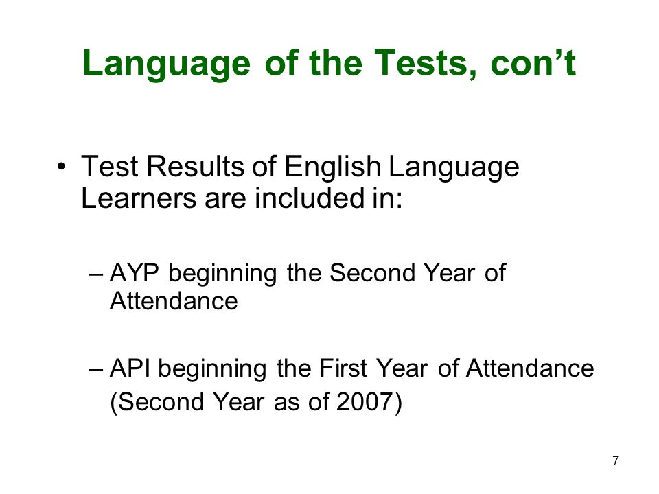 7 Language of the Tests, con't Test Results of English Language Learners are included in: –AYP beginning the Second Year of Attendance –API beginning the First Year of Attendance (Second Year as of 2007)