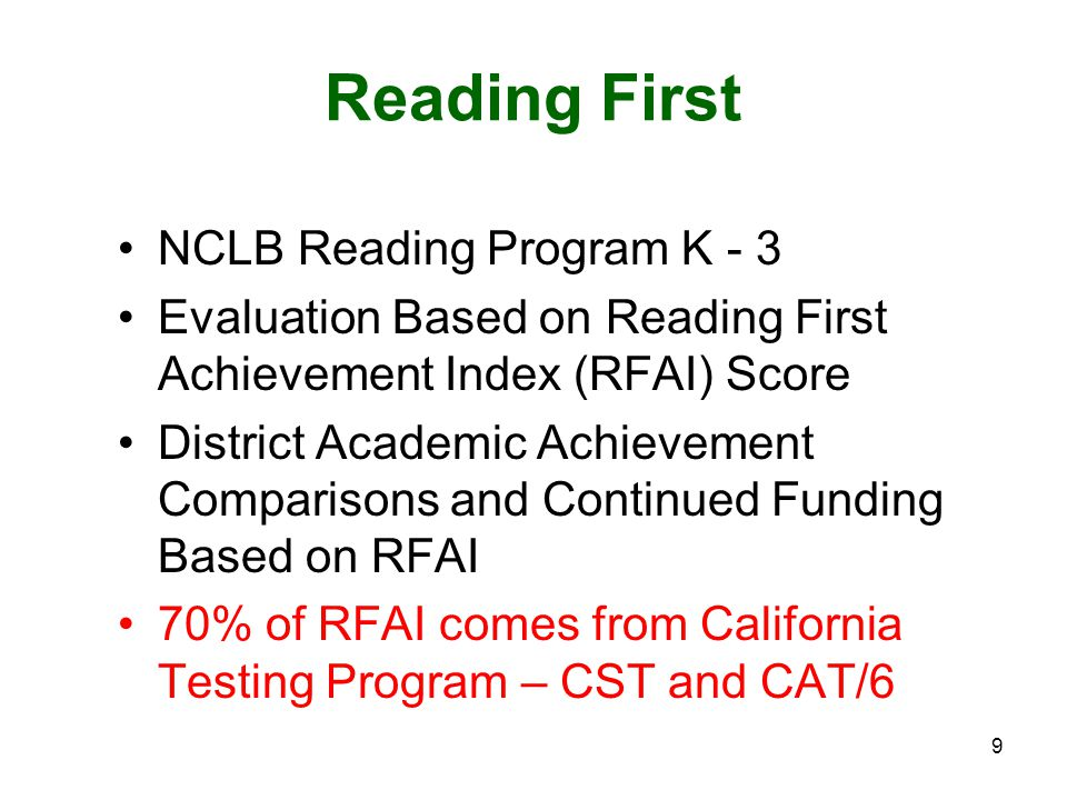 9 Reading First NCLB Reading Program K - 3 Evaluation Based on Reading First Achievement Index (RFAI) Score District Academic Achievement Comparisons and Continued Funding Based on RFAI 70% of RFAI comes from California Testing Program – CST and CAT/6