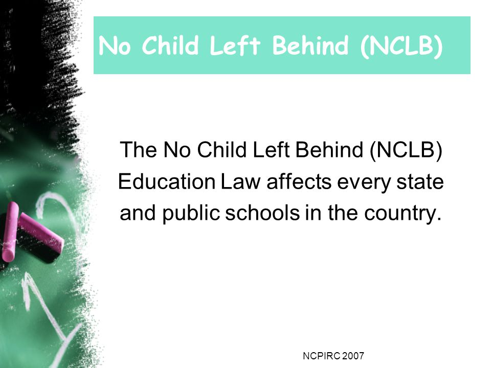 NCPIRC 2007 No Child Left Behind (NCLB) The No Child Left Behind (NCLB) Education Law affects every state and public schools in the country.