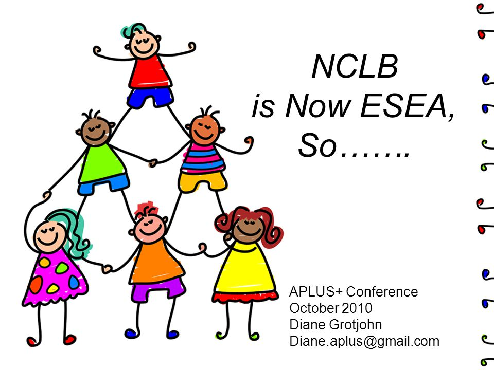 NCLB is Now ESEA, So……. APLUS+ Conference October 2010 Diane Grotjohn Diane.aplus@gmail.com