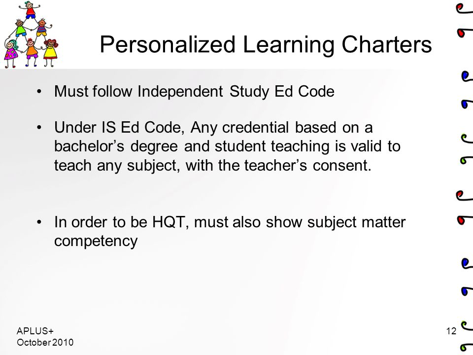Personalized Learning Charters Must follow Independent Study Ed Code Under IS Ed Code, Any credential based on a bachelor's degree and student teachin