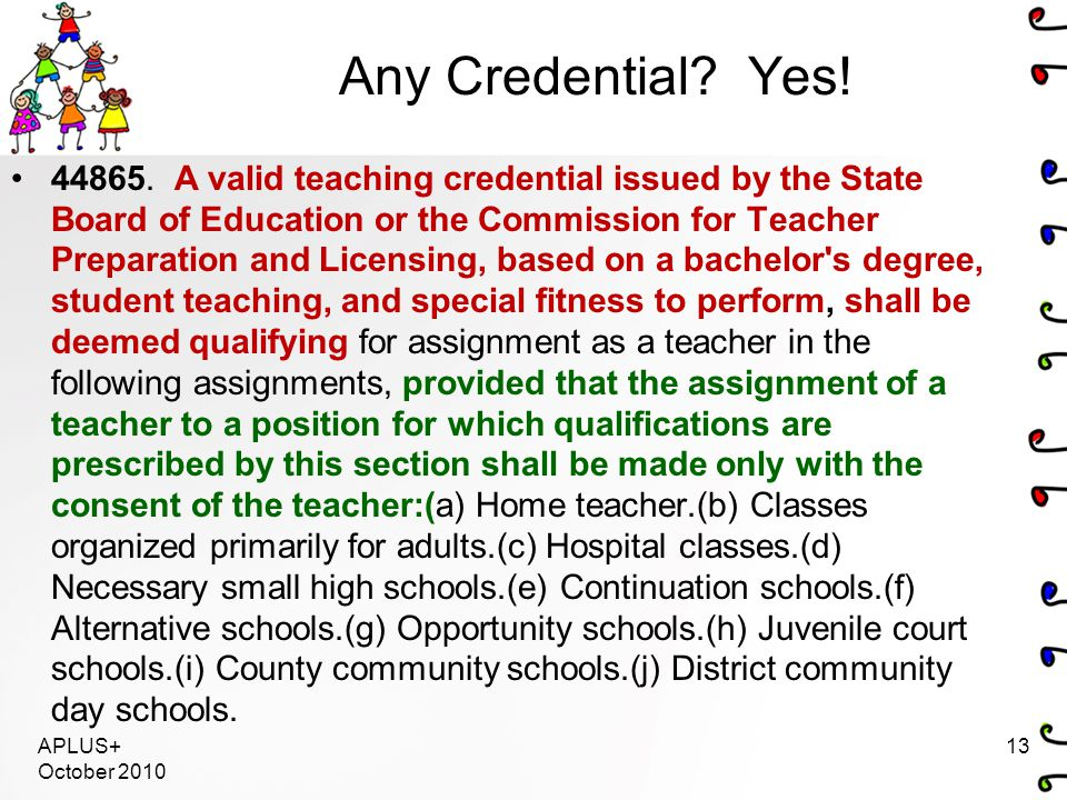 Any Credential? Yes! 44865. A valid teaching credential issued by the State Board of Education or the Commission for Teacher Preparation and Licensing