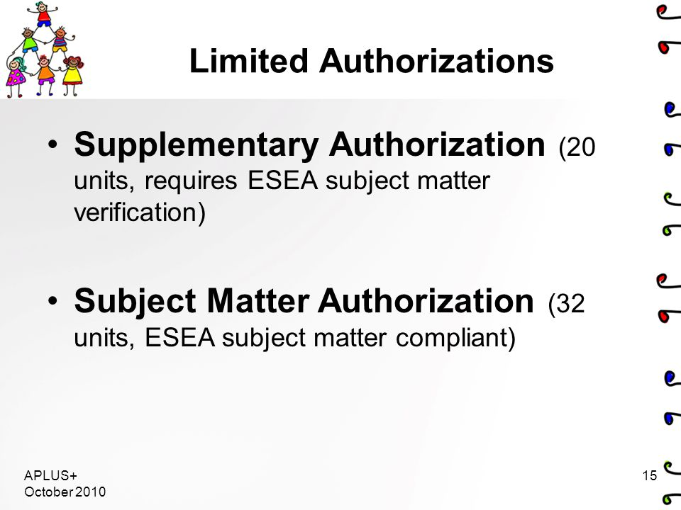 APLUS+ October 2010 15 Limited Authorizations Supplementary Authorization (20 units, requires ESEA subject matter verification) Subject Matter Authorization (32 units, ESEA subject matter compliant)