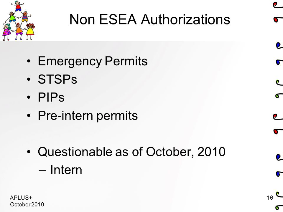 APLUS+ October 2010 16 Non ESEA Authorizations Emergency Permits STSPs PIPs Pre-intern permits Questionable as of October, 2010 –Intern
