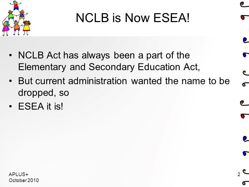 NCLB is Now ESEA! NCLB Act has always been a part of the Elementary and Secondary Education Act, But current administration wanted the name to be drop