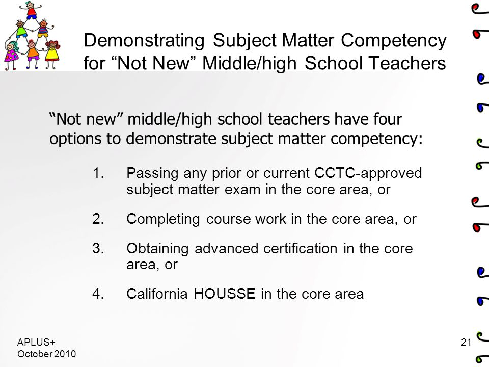 """APLUS+ October 2010 21 Demonstrating Subject Matter Competency for """"Not New"""" Middle/high School Teachers 1.Passing any prior or current CCTC-approved"""