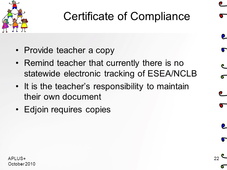 Certificate of Compliance Provide teacher a copy Remind teacher that currently there is no statewide electronic tracking of ESEA/NCLB It is the teacher's responsibility to maintain their own document Edjoin requires copies APLUS+ October 2010 22