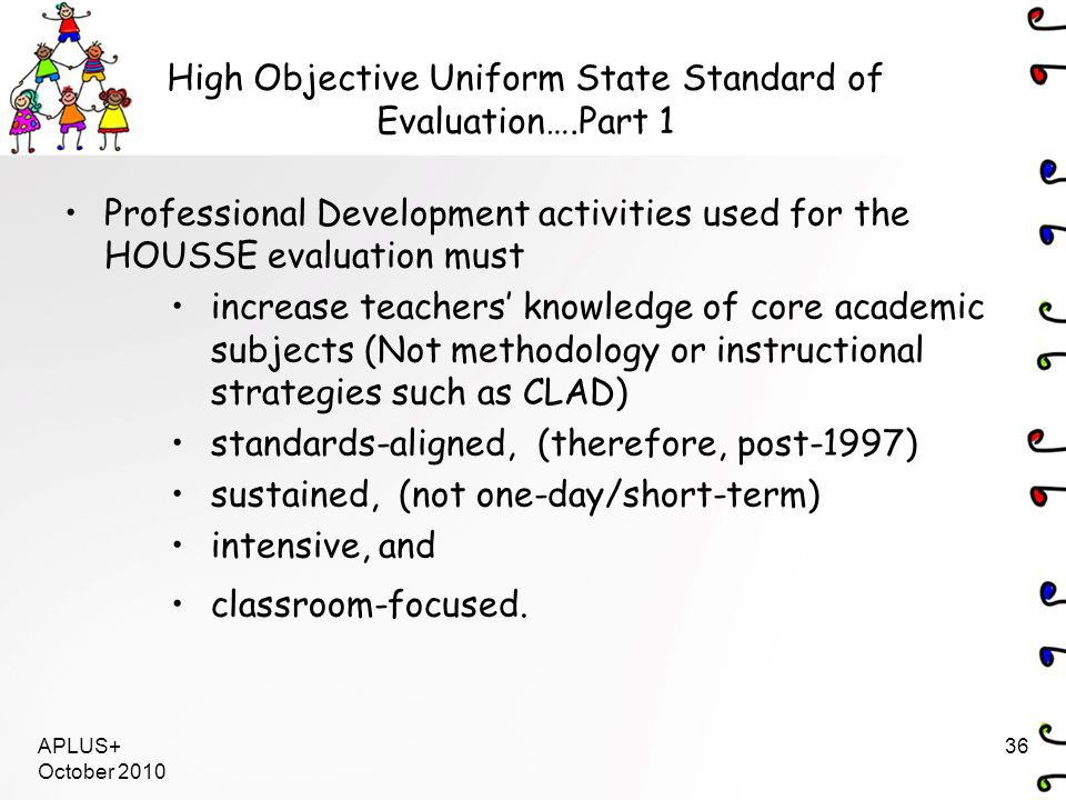 Professional Development activities used for the HOUSSE evaluation must increase teachers' knowledge of core academic subjects (Not methodology or instructional strategies such as CLAD) standards-aligned, (therefore, post-1997) sustained, (not one-day/short-term) intensive, and classroom-focused.