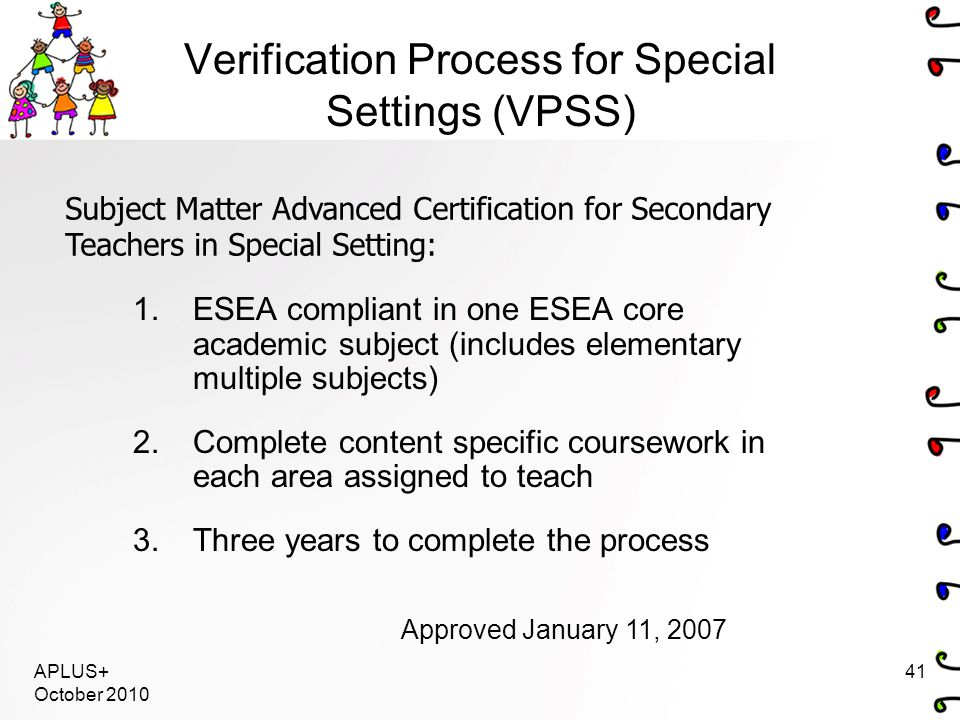 APLUS+ October 2010 41 Verification Process for Special Settings (VPSS) 1.ESEA compliant in one ESEA core academic subject (includes elementary multiple subjects) 2.Complete content specific coursework in each area assigned to teach 3.Three years to complete the process Subject Matter Advanced Certification for Secondary Teachers in Special Setting: Approved January 11, 2007