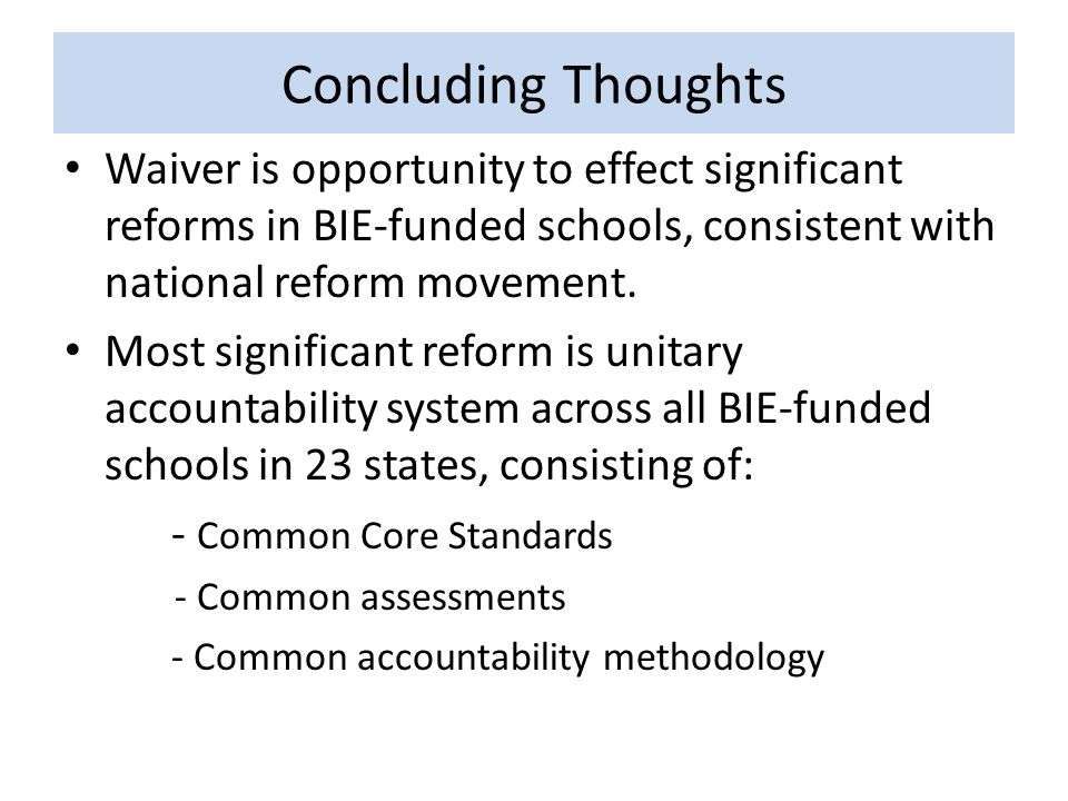 Concluding Thoughts Waiver is opportunity to effect significant reforms in BIE-funded schools, consistent with national reform movement.