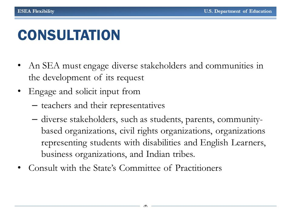 ESEA Flexibility U.S. Department of Education 3 CONSULTATION An SEA must engage diverse stakeholders and communities in the development of its request