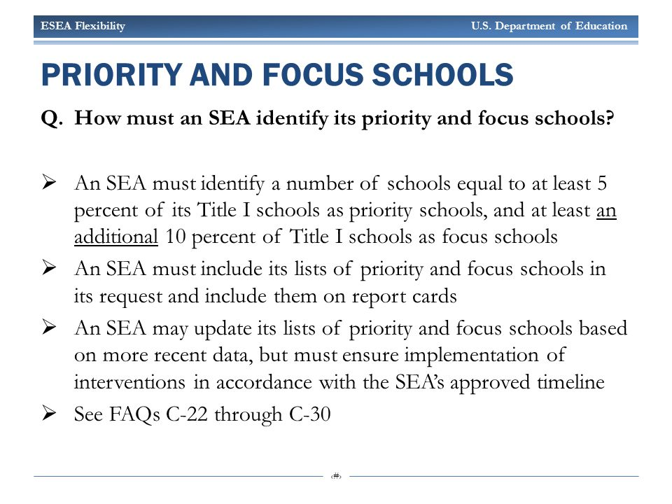 ESEA Flexibility U.S. Department of Education 5 PRIORITY AND FOCUS SCHOOLS Q.How must an SEA identify its priority and focus schools?  An SEA must id