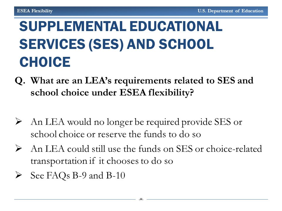 ESEA Flexibility U.S. Department of Education 6 SUPPLEMENTAL EDUCATIONAL SERVICES (SES) AND SCHOOL CHOICE Q.What are an LEA's requirements related to