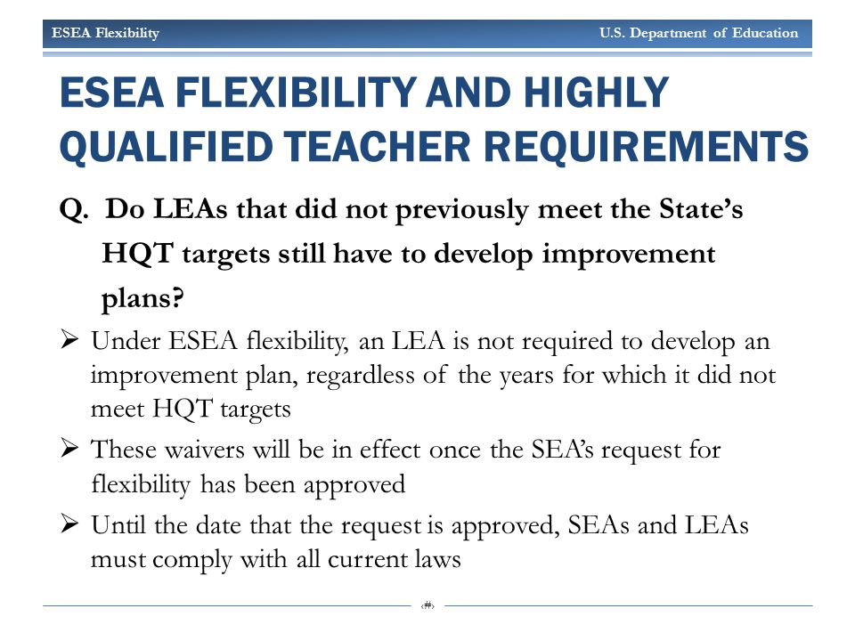 ESEA Flexibility U.S. Department of Education 7 ESEA FLEXIBILITY AND HIGHLY QUALIFIED TEACHER REQUIREMENTS Q. Do LEAs that did not previously meet the