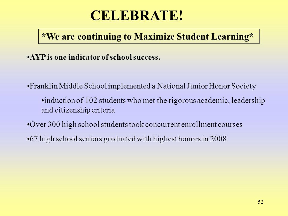 52 CELEBRATE! AYP is one indicator of school success. Franklin Middle School implemented a National Junior Honor Society induction of 102 students who