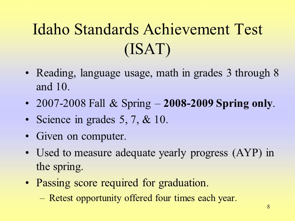 8 Idaho Standards Achievement Test (ISAT) Reading, language usage, math in grades 3 through 8 and 10. 2007-2008 Fall & Spring – 2008-2009 Spring only.