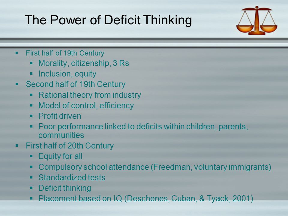 The Power of Deficit Thinking  First half of 19th Century  Morality, citizenship, 3 Rs  Inclusion, equity  Second half of 19th Century  Rational theory from industry  Model of control, efficiency  Profit driven  Poor performance linked to deficits within children, parents, communities  First half of 20th Century  Equity for all  Compulsory school attendance (Freedman, voluntary immigrants)  Standardized tests  Deficit thinking  Placement based on IQ (Deschenes, Cuban, & Tyack, 2001)