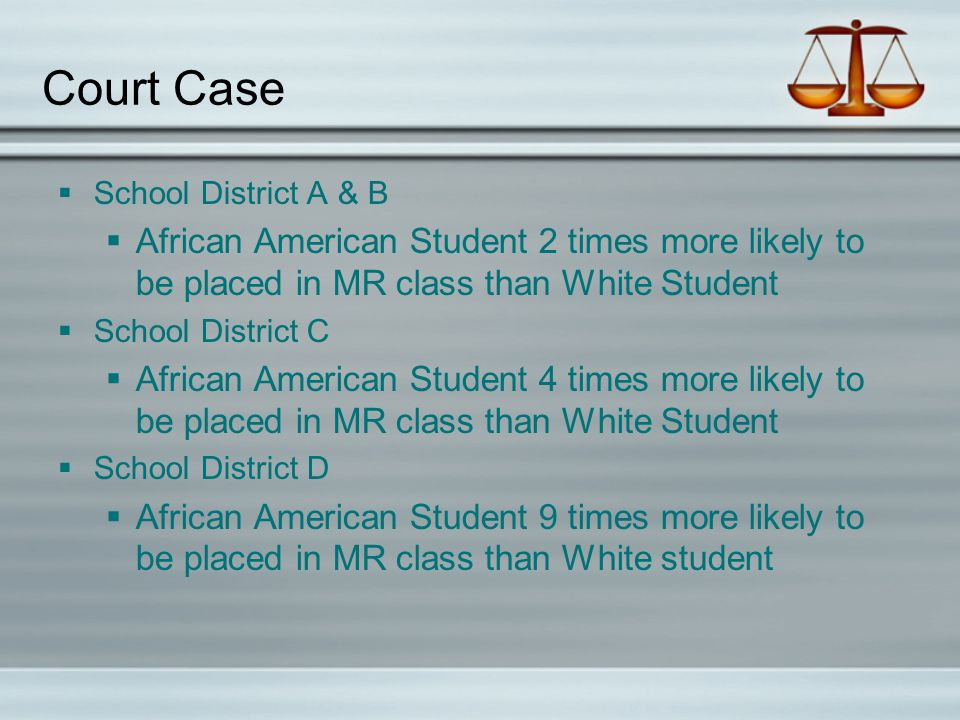 Court Case  School District A & B  African American Student 2 times more likely to be placed in MR class than White Student  School District C  African American Student 4 times more likely to be placed in MR class than White Student  School District D  African American Student 9 times more likely to be placed in MR class than White student