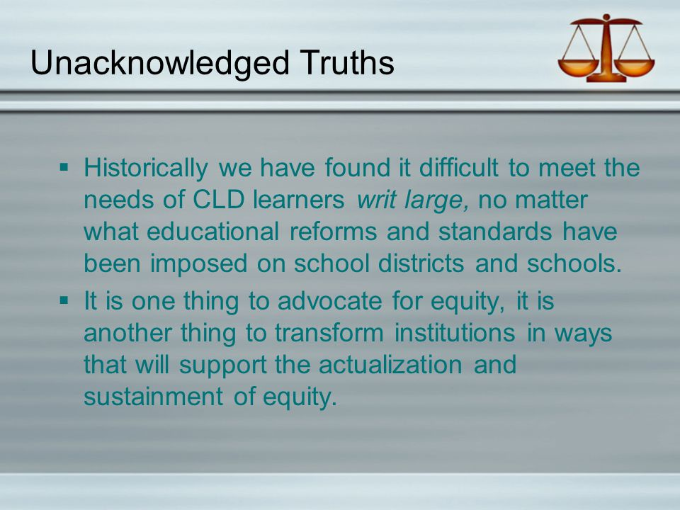 Unacknowledged Truths  Historically we have found it difficult to meet the needs of CLD learners writ large, no matter what educational reforms and standards have been imposed on school districts and schools.