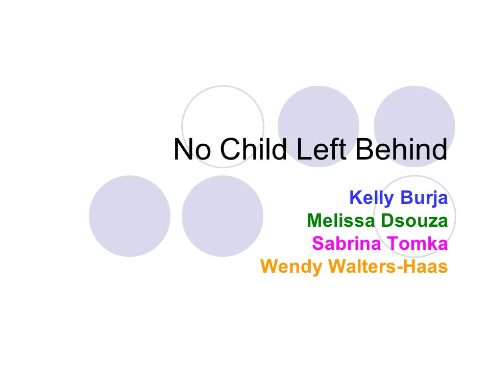 No Child Left Behind Kelly Burja Melissa Dsouza Sabrina Tomka Wendy Walters-Haas