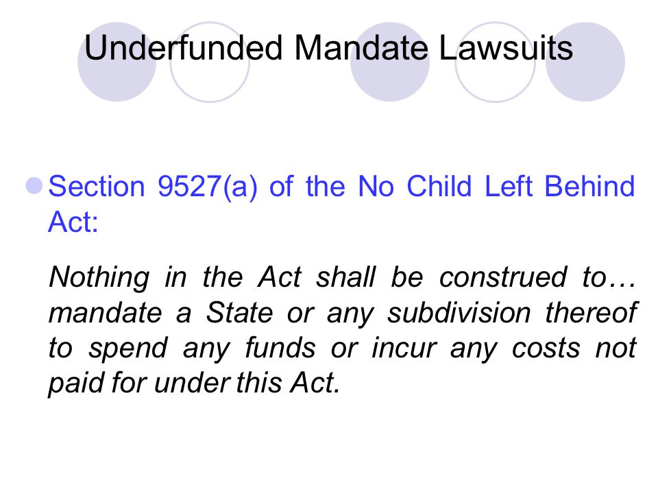 Underfunded Mandate Lawsuits Section 9527(a) of the No Child Left Behind Act: Nothing in the Act shall be construed to… mandate a State or any subdivision thereof to spend any funds or incur any costs not paid for under this Act.