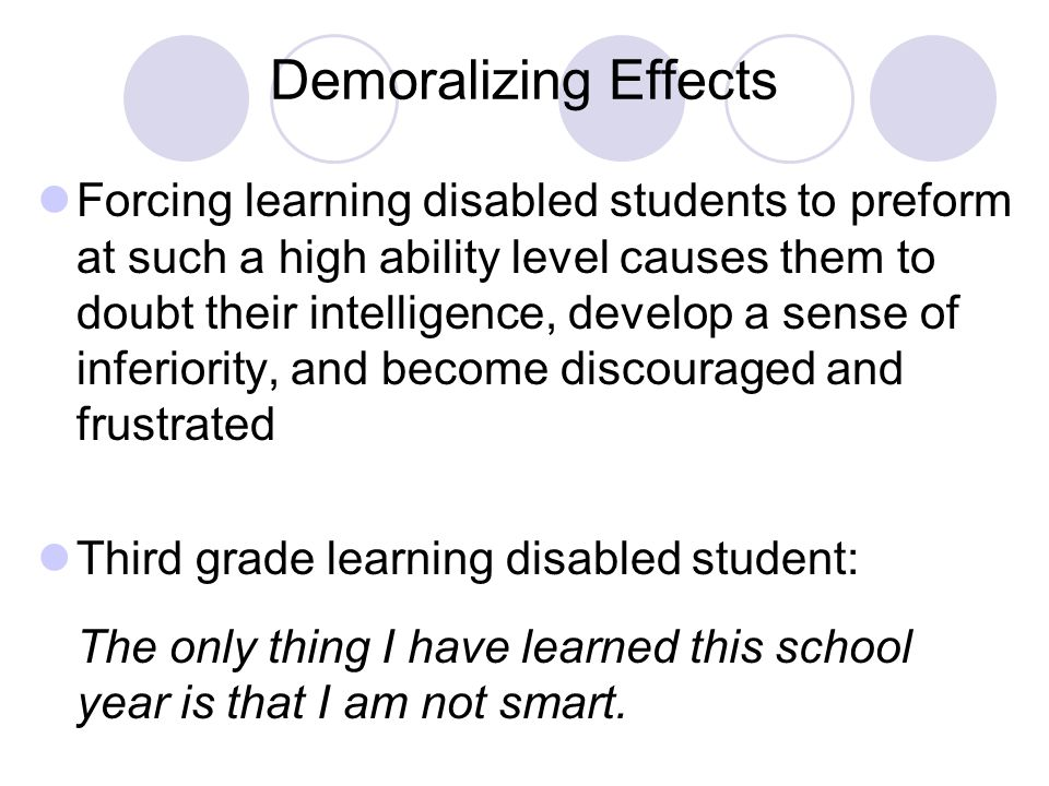Demoralizing Effects Forcing learning disabled students to preform at such a high ability level causes them to doubt their intelligence, develop a sense of inferiority, and become discouraged and frustrated Third grade learning disabled student: The only thing I have learned this school year is that I am not smart.