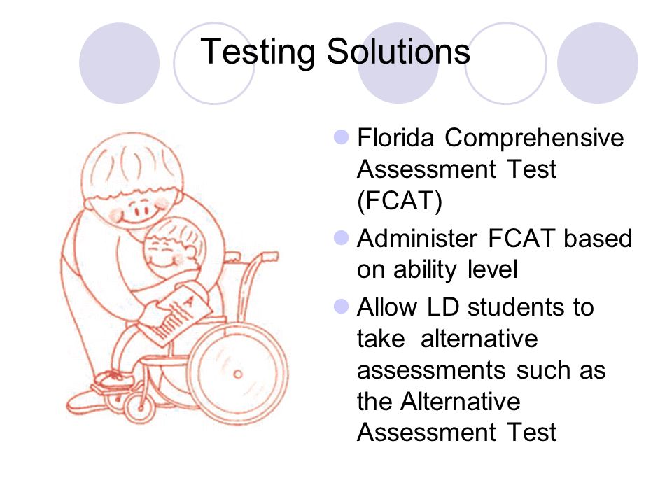 Testing Solutions Florida Comprehensive Assessment Test (FCAT) Administer FCAT based on ability level Allow LD students to take alternative assessments such as the Alternative Assessment Test
