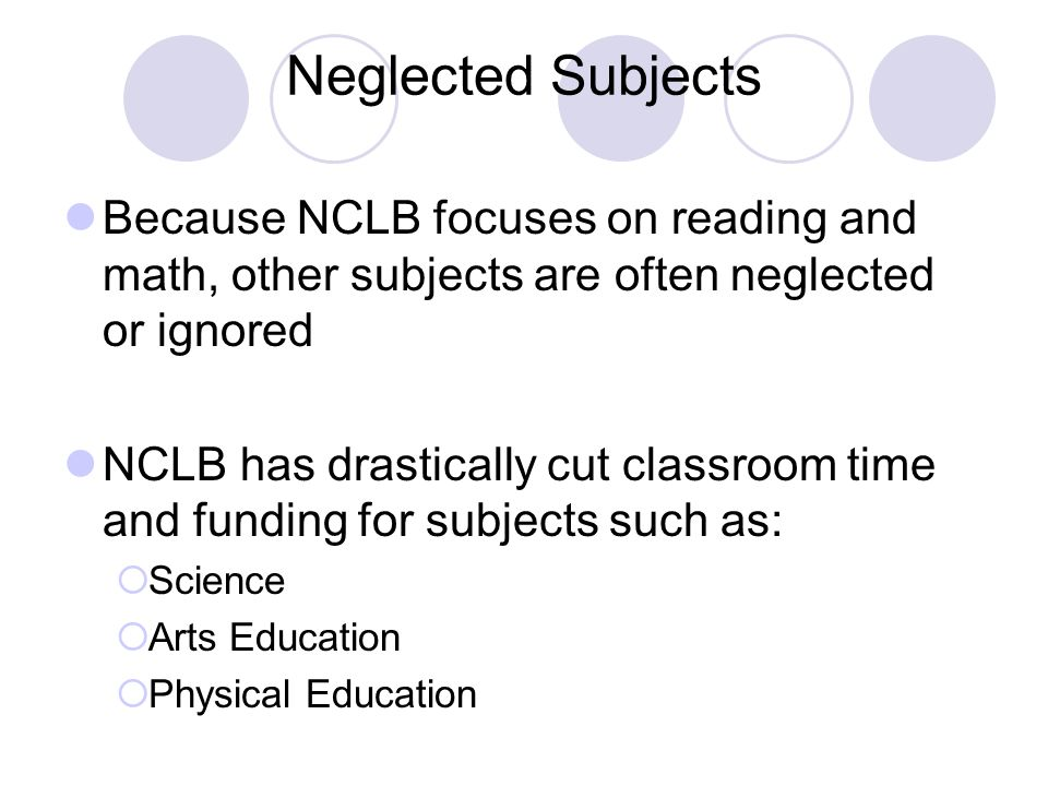 Neglected Subjects Because NCLB focuses on reading and math, other subjects are often neglected or ignored NCLB has drastically cut classroom time and funding for subjects such as:  Science  Arts Education  Physical Education
