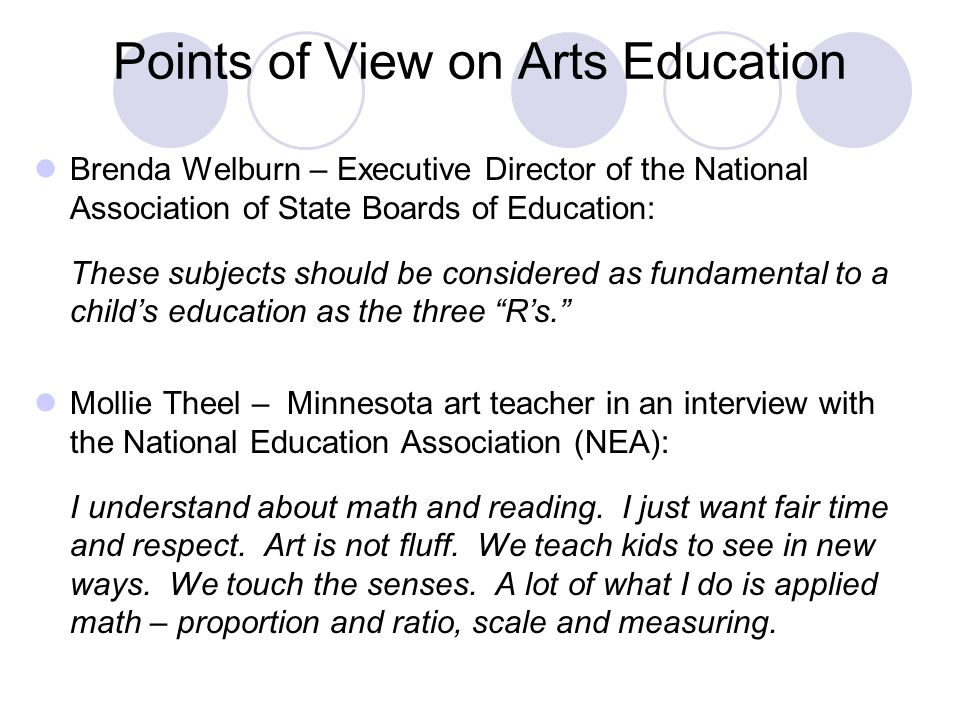 Points of View on Arts Education Brenda Welburn – Executive Director of the National Association of State Boards of Education: These subjects should be considered as fundamental to a child's education as the three R's. Mollie Theel – Minnesota art teacher in an interview with the National Education Association (NEA): I understand about math and reading.