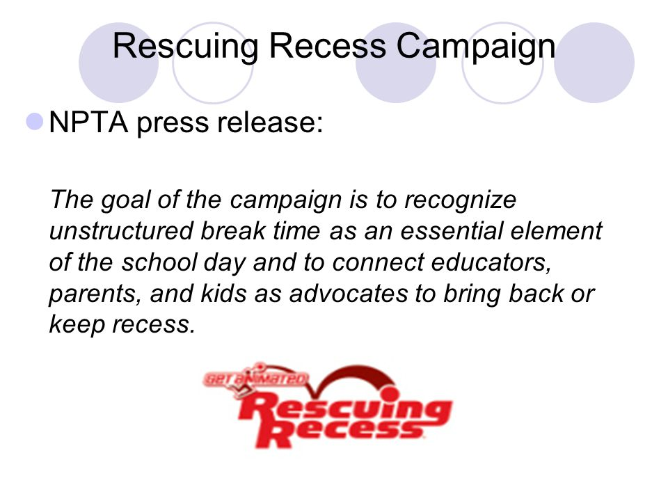 Rescuing Recess Campaign NPTA press release: The goal of the campaign is to recognize unstructured break time as an essential element of the school day and to connect educators, parents, and kids as advocates to bring back or keep recess.