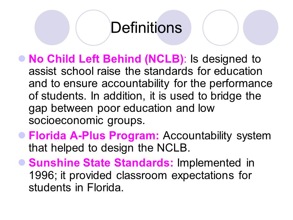 Definitions No Child Left Behind (NCLB): Is designed to assist school raise the standards for education and to ensure accountability for the performance of students.