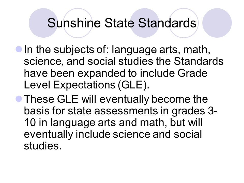 Sunshine State Standards In the subjects of: language arts, math, science, and social studies the Standards have been expanded to include Grade Level Expectations (GLE).