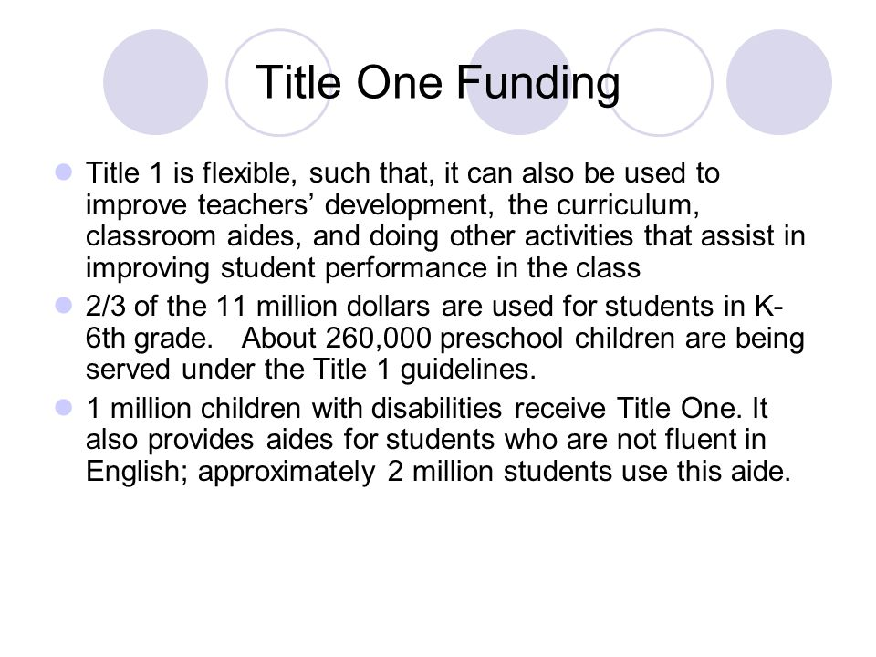 Title One Funding Title 1 is flexible, such that, it can also be used to improve teachers' development, the curriculum, classroom aides, and doing other activities that assist in improving student performance in the class 2/3 of the 11 million dollars are used for students in K- 6th grade.