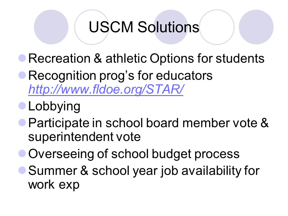 USCM Solutions Recreation & athletic Options for students Recognition prog's for educators http://www.fldoe.org/STAR/ http://www.fldoe.org/STAR/ Lobbying Participate in school board member vote & superintendent vote Overseeing of school budget process Summer & school year job availability for work exp