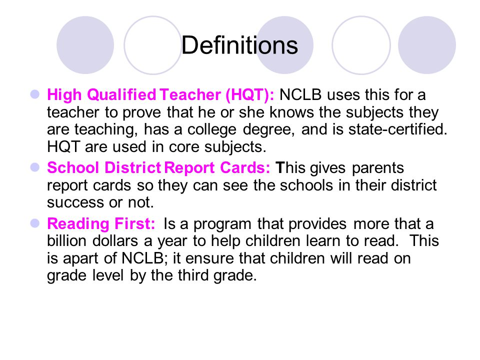Definitions High Qualified Teacher (HQT): NCLB uses this for a teacher to prove that he or she knows the subjects they are teaching, has a college degree, and is state-certified.