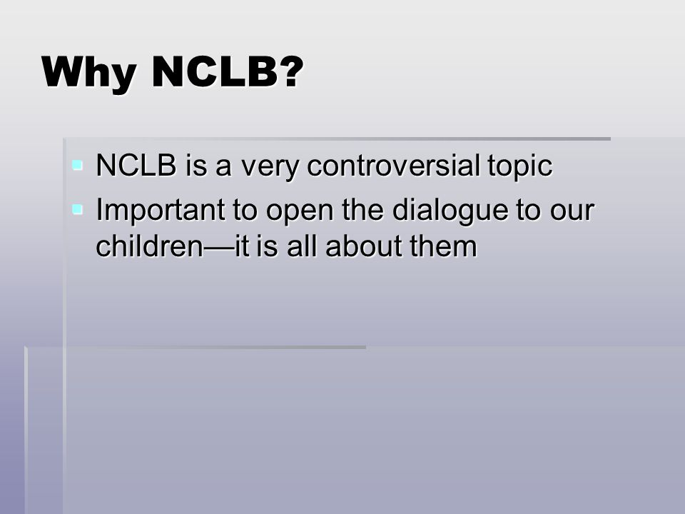 Why NCLB?  NCLB is a very controversial topic  Important to open the dialogue to our children—it is all about them