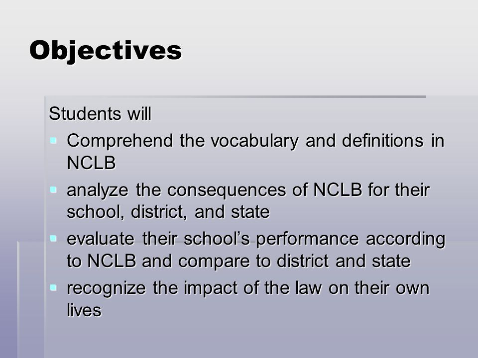 Objectives Students will  Comprehend the vocabulary and definitions in NCLB  analyze the consequences of NCLB for their school, district, and state  evaluate their school's performance according to NCLB and compare to district and state  recognize the impact of the law on their own lives