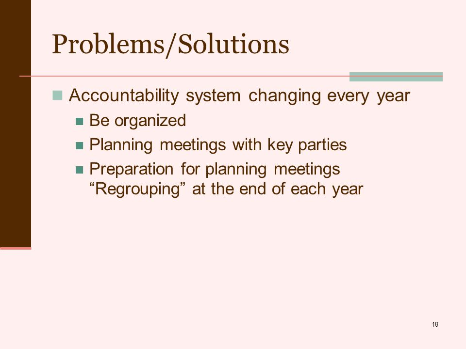 18 Problems/Solutions Accountability system changing every year Be organized Planning meetings with key parties Preparation for planning meetings Regrouping at the end of each year