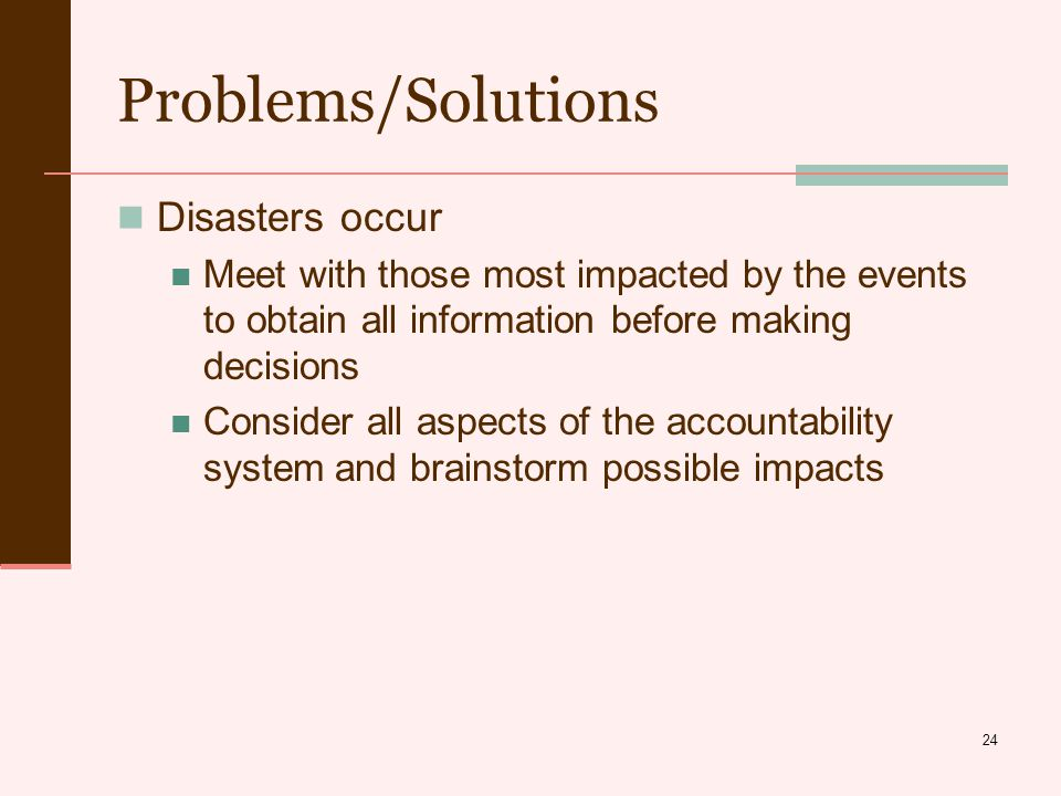 24 Problems/Solutions Disasters occur Meet with those most impacted by the events to obtain all information before making decisions Consider all aspects of the accountability system and brainstorm possible impacts