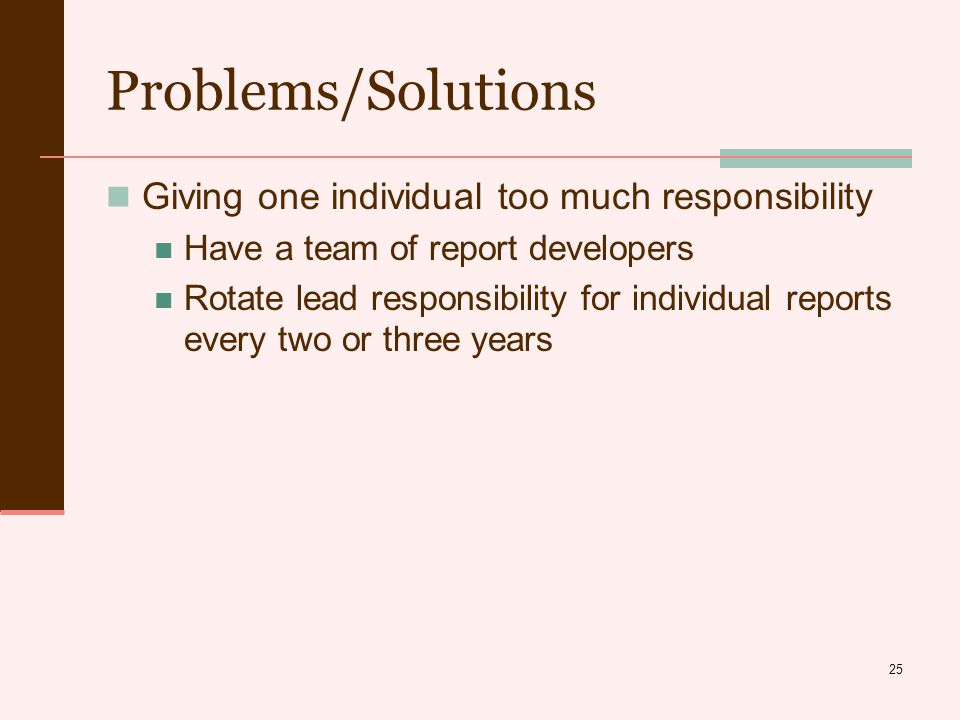25 Problems/Solutions Giving one individual too much responsibility Have a team of report developers Rotate lead responsibility for individual reports every two or three years