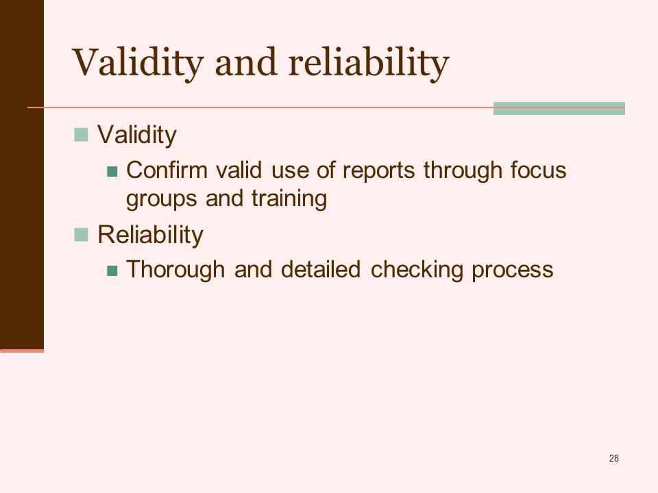 28 Validity and reliability Validity Confirm valid use of reports through focus groups and training Reliability Thorough and detailed checking process